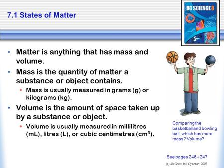 (c) McGraw Hill Ryerson 2007 7.1 States of Matter Matter is anything that has mass and volume. Mass is the quantity of matter a substance or object contains.
