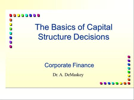 1 The Basics of Capital Structure Decisions Corporate Finance Dr. A. DeMaskey.