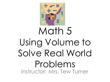 Math 5 Using Volume to Solve Real World Problems Instructor: Mrs. Tew Turner.