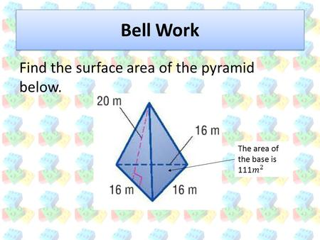 Bell Work Find the surface area of the pyramid below.