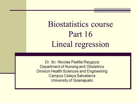 Biostatistics course Part 16 Lineal regression Dr. Sc. Nicolas Padilla Raygoza Department of Nursing and Obstetrics Division Health Sciences and Engineering.