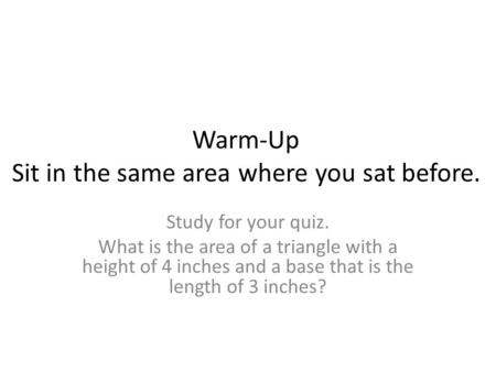 Warm-Up Sit in the same <strong>area</strong> where you sat before. Study <strong>for</strong> your quiz. What is the <strong>area</strong> of a triangle with a height of 4 inches <strong>and</strong> a base that is the.