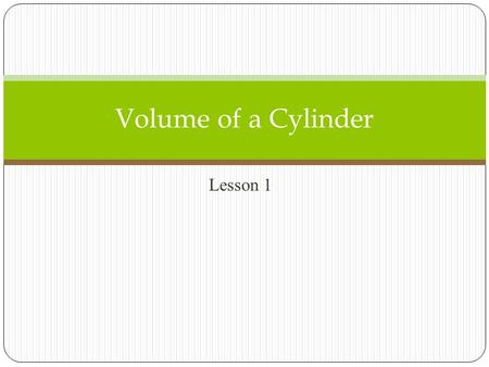 Lesson 1 Volume of a Cylinder. Words: The volume V of a cylinder with radius r is the area of the base B times the height h. Symbols: V = Bh, where B.