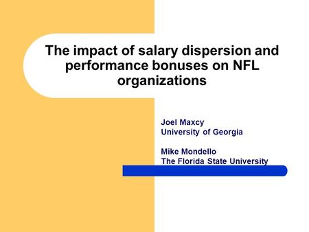 The impact of salary dispersion and performance bonuses on NFL organizations Joel Maxcy University of Georgia Mike Mondello The Florida State University.