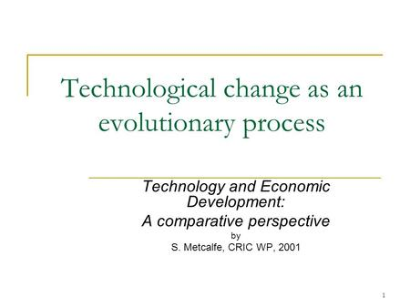1 Technological change as an evolutionary process Technology and Economic Development: A comparative perspective by S. Metcalfe, CRIC WP, 2001.