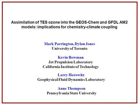Assimilation of TES ozone into the GEOS-Chem and GFDL AM2 models: implications for chemistry-climate coupling Mark Parrington, Dylan Jones University of.