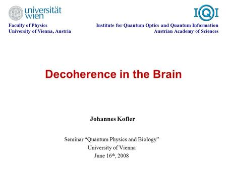Decoherence in the Brain Faculty of Physics University of Vienna, Austria Institute for Quantum Optics and Quantum Information Austrian Academy of Sciences.