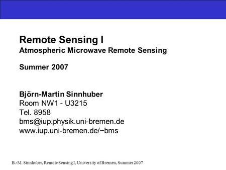 B.-M. Sinnhuber, Remote Sensing I, University of Bremen, Summer 2007 Remote Sensing I Atmospheric Microwave Remote Sensing Summer 2007 Björn-Martin Sinnhuber.