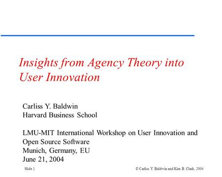 Slide 1 © Carliss Y. Baldwin and Kim B. Clark, 2004 Insights from Agency Theory into User Innovation Carliss Y. Baldwin Harvard Business School LMU-MIT.