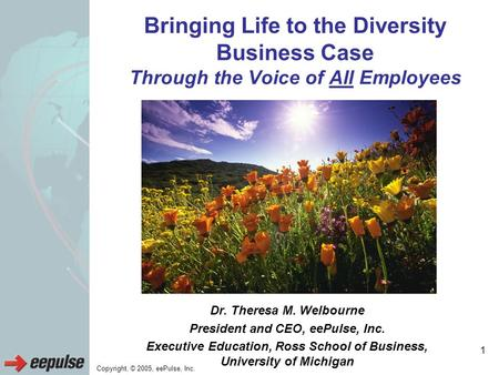 Copyright, © 2005, eePulse, Inc. 1 Bringing Life to the Diversity Business Case Through the Voice of All Employees Dr. Theresa M. Welbourne President and.