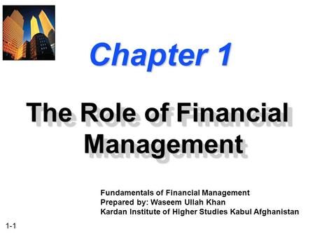 1-1 Chapter 1 The Role of Financial Management Fundamentals of Financial Management Prepared by: Waseem Ullah Khan Kardan Institute of Higher Studies Kabul.