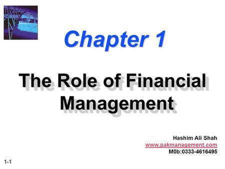 1-1 Chapter 1 The Role of Financial Management Hashim Ali Shah www.pakmanagement.com M0b:0333-4616495.