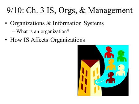 9/10: Ch. 3 IS, Orgs, & Management Organizations & Information Systems –What is an organization? How IS Affects Organizations.