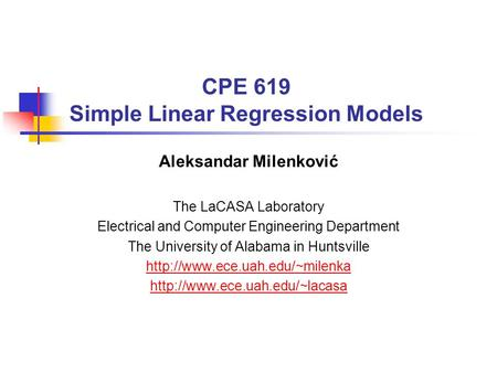 CPE 619 Simple Linear Regression Models Aleksandar Milenković The LaCASA Laboratory Electrical and Computer Engineering Department The University of Alabama.