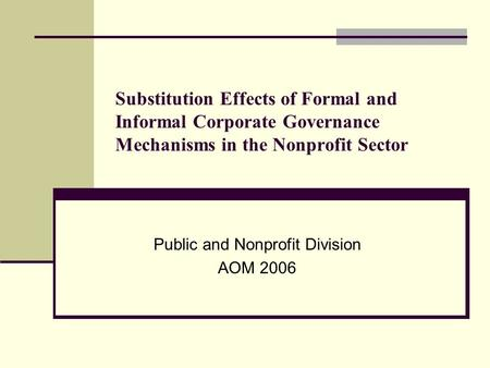 Substitution Effects of Formal and Informal Corporate Governance Mechanisms in the Nonprofit Sector Public and Nonprofit Division AOM 2006.