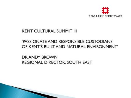 KENT CULTURAL SUMMIT III 'PASSIONATE AND RESPONSIBLE CUSTODIANS OF KENT'S BUILT AND NATURAL ENVIRONMENT' DR ANDY BROWN REGIONAL DIRECTOR, SOUTH EAST.