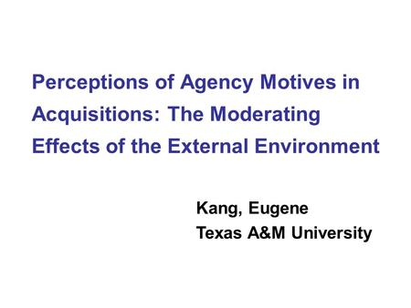 Perceptions of Agency Motives in Acquisitions: The Moderating Effects of the External Environment Kang, Eugene Texas A&M University.