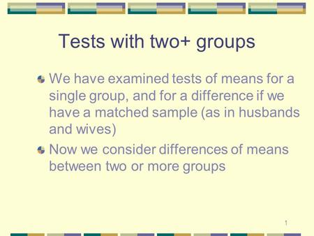 1 Tests with two+ groups We have examined tests of means for a single group, and for a difference if we have a matched sample (as in husbands and wives)