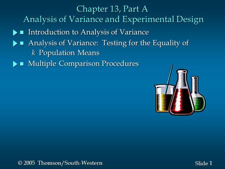 1 1 Slide © 2005 Thomson/South-Western Chapter 13, Part A Analysis of Variance and Experimental Design n Introduction to Analysis of Variance n Analysis.