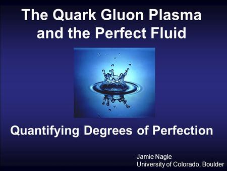 1 The Quark Gluon Plasma and the Perfect Fluid Quantifying Degrees of Perfection Jamie Nagle University of Colorado, Boulder.