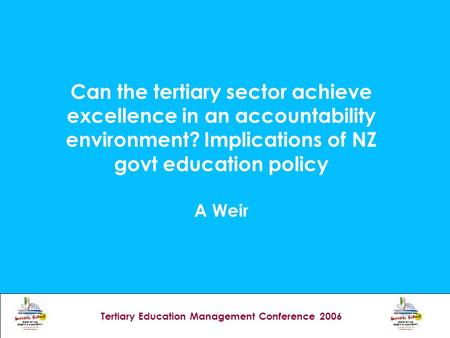 Tertiary Education Management Conference 2006 Can the tertiary sector achieve excellence in an accountability environment? Implications of NZ govt education.