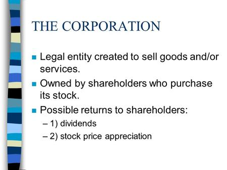THE CORPORATION n Legal entity created to sell goods and/or services. n Owned by shareholders who purchase its stock. n Possible returns to shareholders: