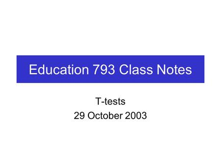 Education 793 Class Notes T-tests 29 October 2003.