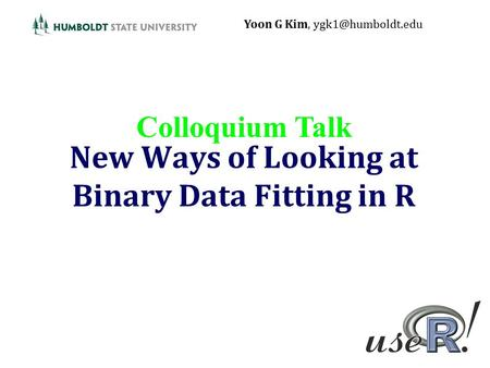 New Ways of Looking at Binary Data Fitting in R Yoon G Kim, Colloquium Talk.