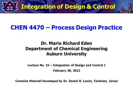 Integration of Design & Control CHEN 4470 – Process Design Practice Dr. Mario Richard Eden Department of Chemical Engineering Auburn University Lecture.
