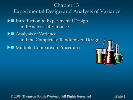 1 1 Slide © 2008 Thomson South-Western. All Rights Reserved Chapter 13 Experimental Design and Analysis of Variance nIntroduction to Experimental Design.