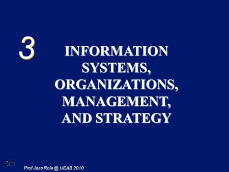 3.1 Prof Jess UEAB 2010 3 3 INFORMATION SYSTEMS, ORGANIZATIONS, MANAGEMENT, AND STRATEGY.