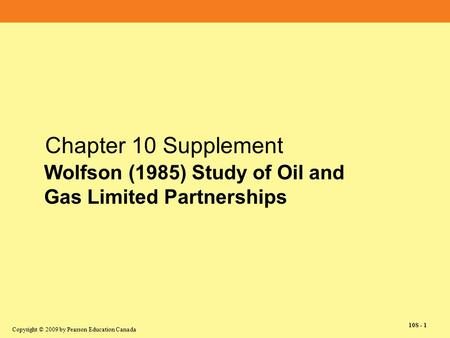 Copyright © 2009 by Pearson Education Canada 10S - 1 Chapter 10 Supplement Wolfson (1985) Study of Oil and Gas Limited Partnerships.