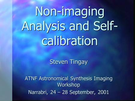 Non-imaging Analysis and Self- calibration Steven Tingay ATNF Astronomical Synthesis Imaging Workshop Narrabri, 24 – 28 September, 2001.
