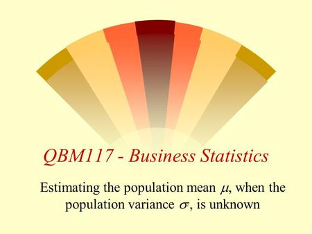 QBM117 - Business Statistics Estimating the population mean , when the population variance  2, is unknown.