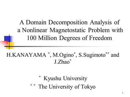 1 A Domain Decomposition Analysis of a Nonlinear Magnetostatic Problem with 100 Million Degrees of Freedom H.KANAYAMA *, M.Ogino *, S.Sugimoto ** and J.Zhao.
