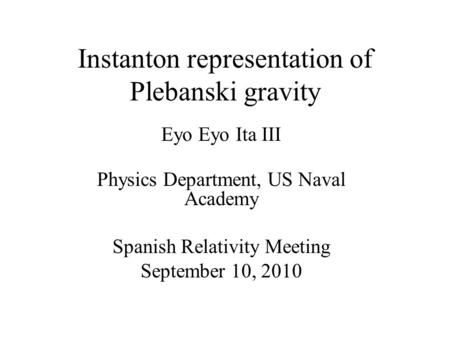 Instanton representation of Plebanski gravity Eyo Eyo Ita III Physics Department, US Naval Academy Spanish Relativity Meeting September 10, 2010.
