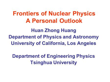 Frontiers of Nuclear Physics A Personal Outlook Huan Zhong Huang Department of Physics and Astronomy University of California, Los Angeles Department of.
