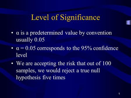 1 Level of Significance α is a predetermined value by convention usually 0.05 α = 0.05 corresponds to the 95% confidence level We are accepting the risk.
