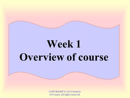 COPYRIGHT © 2010 Neale G. OConnor. All rights reserved. Week 1 Overview <strong>of</strong> course.
