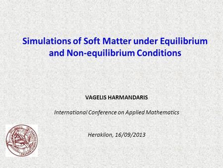 VAGELIS HARMANDARIS International Conference on Applied Mathematics Heraklion, 16/09/2013 Simulations of Soft Matter under Equilibrium and Non-equilibrium.
