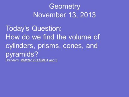 Geometry November 13, 2013 Today's Question: How do we find the volume of cylinders, prisms, cones, and pyramids? Standard: MMC9-12.G.GMD1 and 3.