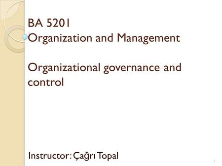 BA 5201 Organization and Management Organizational governance and control Instructor: Ça ğ rı Topal 1.