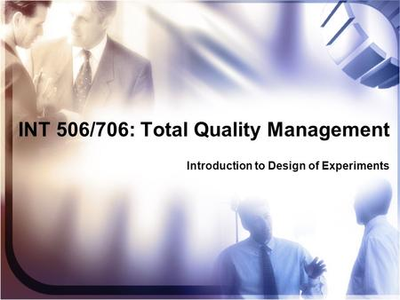 INT 506/706: Total Quality Management Introduction to Design of Experiments.