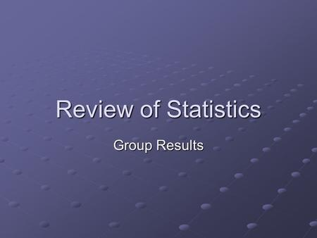Review of Statistics Group Results. Which type of statistics? When comparing two group scores-Use the t-test. When comparing more than two scores: Use.