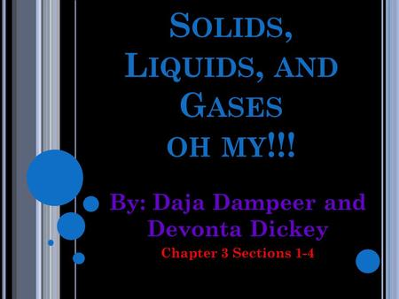 S OLIDS, L IQUIDS, AND G ASES OH MY !!! By: Daja Dampeer and Devonta Dickey Chapter 3 Sections 1-4.