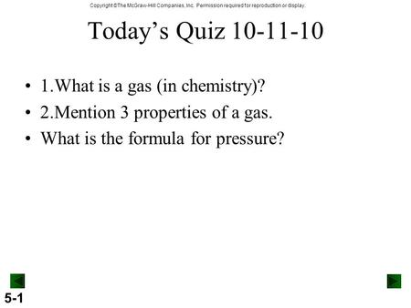 5-1 Copyright ©The McGraw-Hill Companies, Inc. Permission required for reproduction or display. Today's Quiz 10-11-10 1.What is a gas (in chemistry)? 2.Mention.