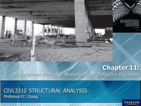 CIVL3310 STRUCTURAL ANALYSIS Professor CC Chang Chapter 11: Displacement Method of Analysis: Slope-Deflection Equations.
