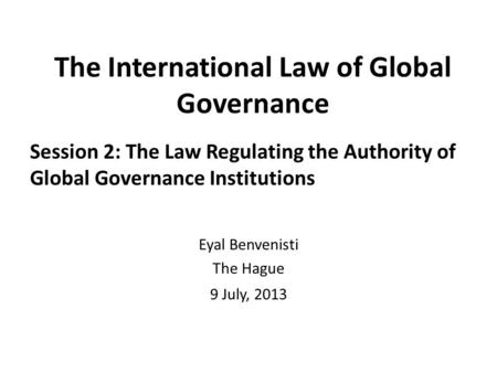 The International Law of Global Governance Session 2: The Law Regulating the Authority of Global Governance Institutions Eyal Benvenisti The Hague 9 July,