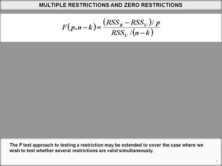 1 MULTIPLE RESTRICTIONS AND ZERO RESTRICTIONS The F test approach to testing a restriction may be extended to cover the case where we wish to test whether.