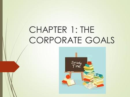 CHAPTER 1: THE CORPORATE GOALS. Learning outcomes  Identify the goals of corporation and understand why shareholders' wealth maximization is preferred.